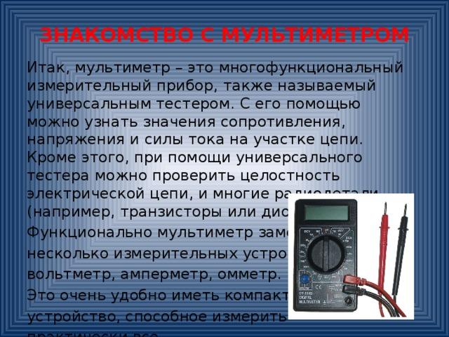 ЗНАКОМСТВО С МУЛЬТИМЕТРОМ Итак, мультиметр – это многофункциональный измерительный прибор, также называемый универсальным тестером. С его помощью можно узнать значения сопротивления, напряжения и силы тока на участке цепи. Кроме этого, при помощи универсального тестера можно проверить целостность электрической цепи, и многие радиодетали (например, транзисторы или диоды). Функционально мультиметр заменяет несколько измерительных устройств: вольтметр, амперметр, омметр. Это очень удобно иметь компактное устройство, способное измерить практически все.