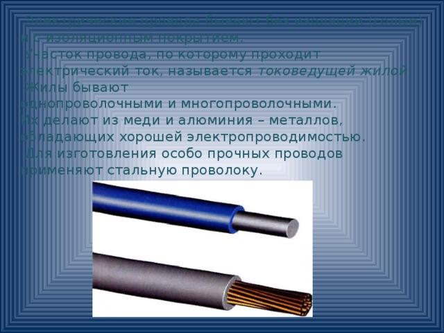 Электрические провода бывают без изоляции (голые) и с изоляционным покрытием.  Участок провода, по которому проходит электрический ток, называется токоведущей жилой .  Жилы бывают однопроволочными и многопроволочными. Их делают из меди и алюминия – металлов, обладающих хорошей электропроводимостью.  Для изготовления особо прочных проводов применяют стальную проволоку.