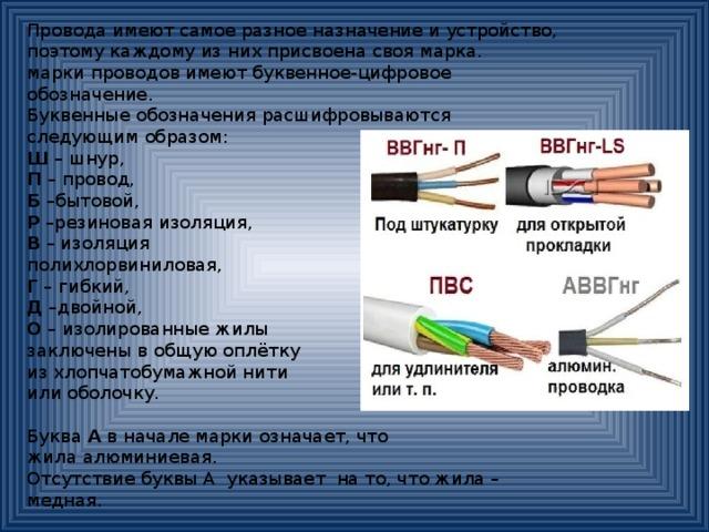 Провода имеют самое разное назначение и устройство, поэтому каждому из них присвоена своя марка. марки проводов имеют буквенное-цифровое обозначение. Буквенные обозначения расшифровываются следующим образом: Ш – шнур, П – провод, Б –бытовой, Р –резиновая изоляция, В – изоляция полихлорвиниловая, Г – гибкий, Д –двойной, О – изолированные жилы заключены в общую оплётку из хлопчатобумажной нити или оболочку. Буква А в начале марки означает, что жила алюминиевая. Отсутствие буквы А указывает на то, что жила – медная.