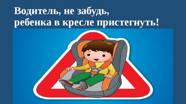 Водитель, не забудь,  ребенка в кресле пристегнуть!