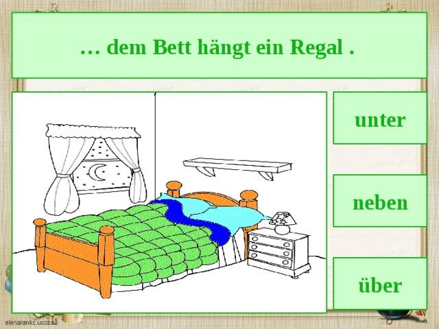 … dem Bett hängt ein Regal . unter neben über