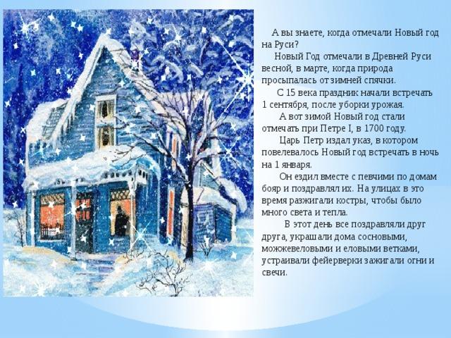 А вы знаете, когда отмечали Новый год на Руси?  Новый Год отмечали в Древней Руси весной, в марте, когда природа просыпалась от зимней спячки.  С 15 века праздник начали встречать 1 сентября, после уборки урожая.  А вот зимой Новый год стали отмечать при Петре I, в 1700 году.  Царь Петр издал указ, в котором повелевалось Новый год встречать в ночь на 1 января.  Он ездил вместе с певчими по домам бояр и поздравлял их. На улицах в это время разжигали костры, чтобы было много света и тепла.  В этот день все поздравляли друг друга, украшали дома сосновыми, можжевеловыми и еловыми ветками, устраивали фейерверки зажигали огни и свечи.