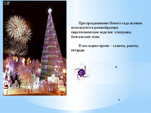 При праздновании Нового года активно используются разнообразные пиротехнические изделия: хлопушки, бенгальские огни.  В последнее время – салюты, ракеты, петарды.