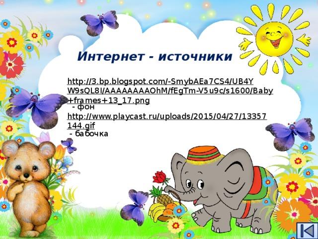 Интернет - источники http://3.bp.blogspot.com/-SmybAEa7CS4/UB4YW9sQL8I/AAAAAAAAOhM/fEgTm-V5u9c/s1600/Baby+frames+13_17.png  - фон http://www.playcast.ru/uploads/2015/04/27/13357144.gif  - бабочка