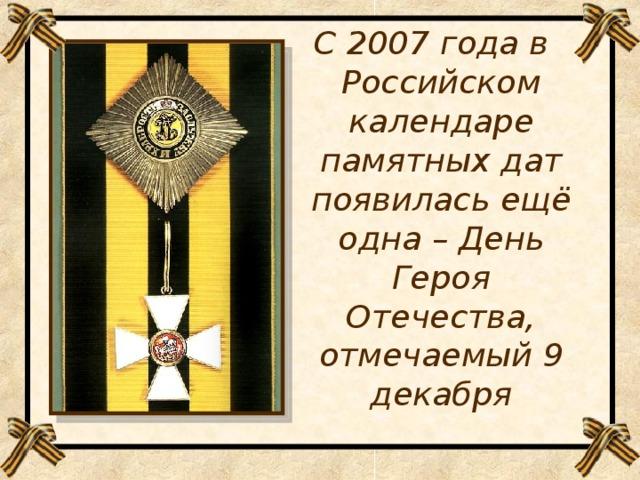 С 2007 года в Российском календаре памятных дат появилась ещё одна – День Героя Отечества, отмечаемый 9 декабря