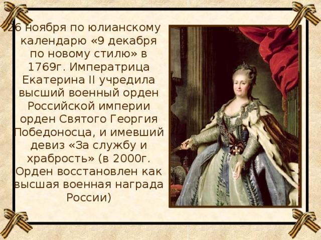 26 ноября по юлианскому календарю «9 декабря по новому стилю» в 1769г. Императрица Екатерина II учредила высший военный орден Российской империи орден Святого Георгия Победоносца, и имевший девиз «За службу и храбрость» (в 2000г. Орден восстановлен как высшая военная награда России)