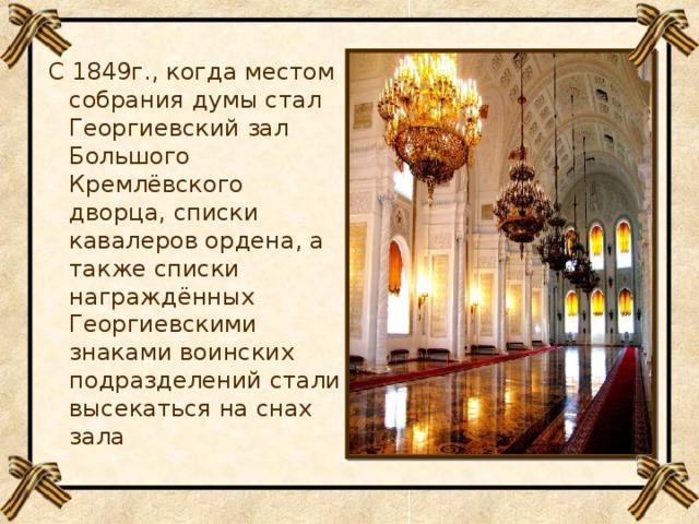 С 1849г., когда местом собрания думы стал Георгиевский зал Большого Кремлёвского дворца, списки кавалеров ордена, а также списки награждённых Георгиевскими знаками воинских подразделений стали высекаться на снах зала