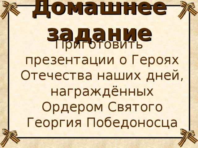 Домашнее задание Приготовить презентации о Героях Отечества наших дней, награждённых Ордером Святого Георгия Победоносца