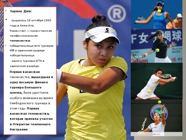 Зарина  Дияс  (родилась 18 октября 1993 года в Алма-Ате, Казахстан)— казахстанская профессиональная теннисистка;  победительница пяти турниров ITF в одиночном разряде победительница
