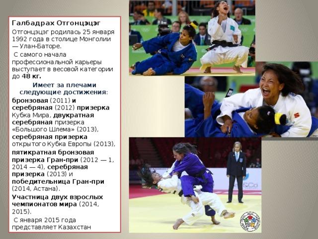 Галбадрах Отгонцэцэг Отгонцэцэг родилась 25 января 1992 года в столице Монголии — Улан-Баторе.  С самого начала профессиональной карьеры выступает в весовой категории до 48 кг. Имеет за плечами следующие достижения : бронзовая (2011) и серебряная (2012) призерка Кубка Мира, двукратная серебряная призерка «Большого Шлема» (2013), серебряная призерка открытого Кубка Европы (2013), пятикратная бронзовая призерка Гран-при (2012 — 1, 2014 — 4), серебряная призерка (2013) и победительница Гран-при (2014, Астана). Участница двух взрослых чемпионатов мира (2014, 2015).  С января 2015 года представляет Казахстан