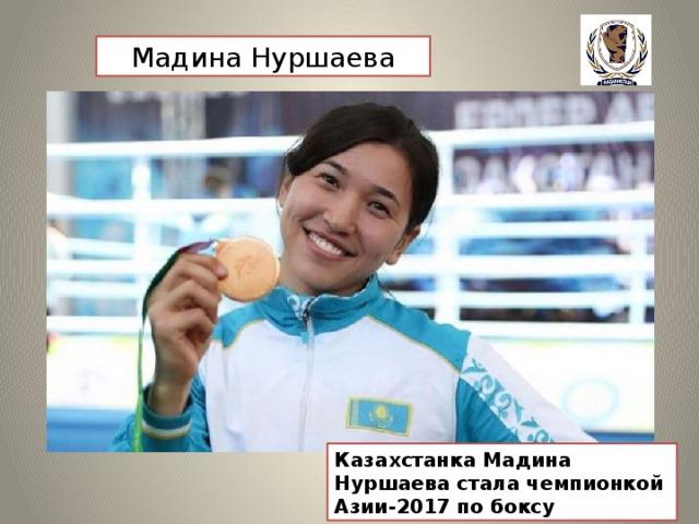 Мадина Нуршаева Казахстанка Мадина Нуршаева стала чемпионкой Азии-2017 по боксу