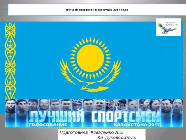 Лучший спортсмен Казахстана 2017 года   Подготовила Коваленко Л.В.  Кл руководитель