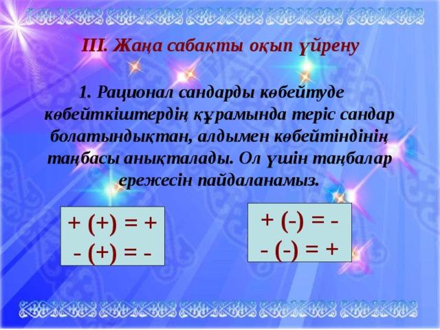 ІІІ. Жаңа сабақты оқып үйрену   1. Рационал сандарды көбейтуде көбейткіштердің құрамында теріс сандар болатындықтан, алдымен көбейтіндінің таңбасы анықталады. Ол үшін таңбалар ережесін пайдаланамыз.  + ( - ) = - - (-) = + + (+) = + - (+) = -