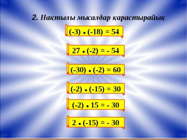 (-3) ● (-18) = 54 27 ● (-2) = - 54 (-30) ● (-2) = 60 (-2) ● 15 = - 30 (-2) ● (-15) = 30 2 ● (-15) = - 30 2 . Нақтылы мысалдар қарастырайық