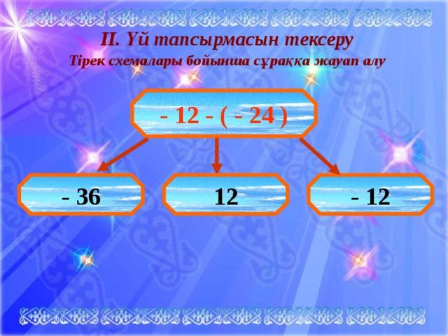ІІ. Үй тапсырмасын тексеру Тірек схемалары бойынша сұраққа жауап алу  - 12 - ( - 24 ) - 36 12 - 12