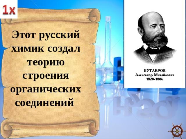Этот русский химик создал теорию строения органических соединений