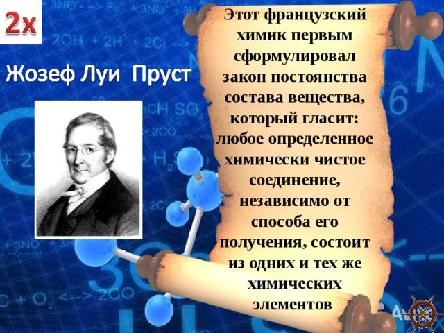 Этот французский химик первым сформулировал закон постоянства состава вещества, который гласит: любое определенное химически чистое соединение, независимо от способа его получения, состоит из одних и тех же химических элементов