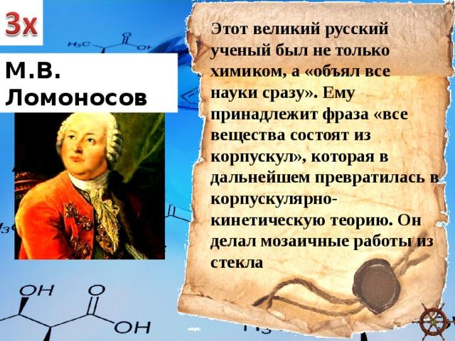 Этот великий русский ученый был не только химиком, а «объял все науки сразу». Ему принадлежит фраза «все вещества состоят из корпускул», которая в дальнейшем превратилась в корпускулярно-кинетическую теорию. Он делал мозаичные работы из стекла М.В. Ломоносов