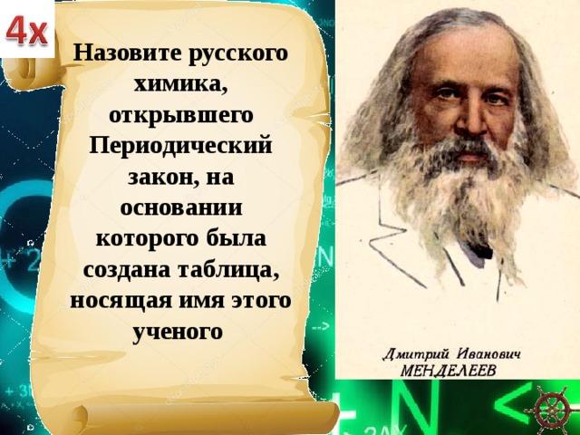 Назовите русского химика, открывшего Периодический закон, на основании которого была создана таблица, носящая имя этого ученого