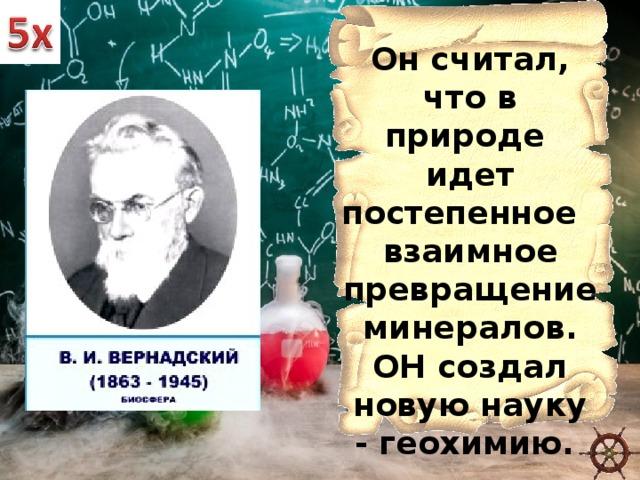Он считал, что в природе идет постепенное взаимное превращение минералов. ОН создал новую науку -геохимию.