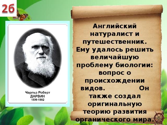 Английский натуралист и путешественник. Ему удалось решить величайшую проблему биологии: вопрос о происхождении видов. Он также создал оригинальную теорию развития органического мира.