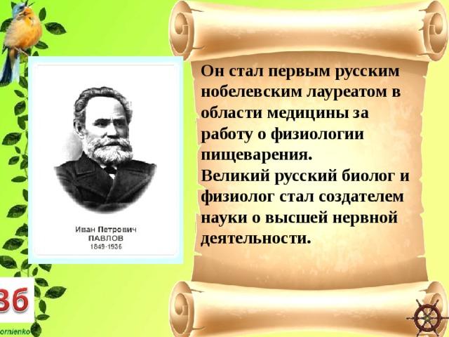 Он стал первым русским нобелевским лауреатом в области медицины за работу о физиологии пищеварения. Великий русский биолог и физиолог стал создателем науки о высшей нервной деятельности.
