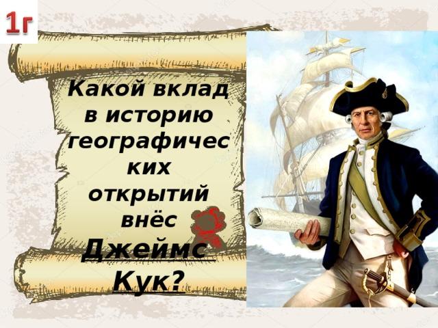 Какой вклад в историю географических открытий внёс Джеймс Кук?