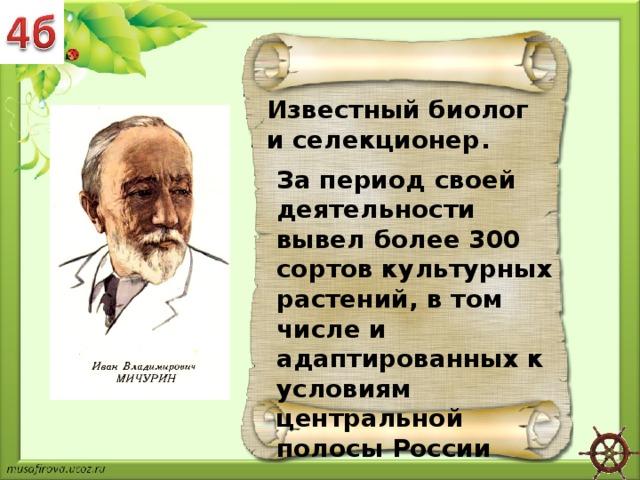 Известный биолог и селекционер. За период своей деятельности вывел более 300 сортов культурных растений, в том числе и адаптированных к условиям центральной полосы России