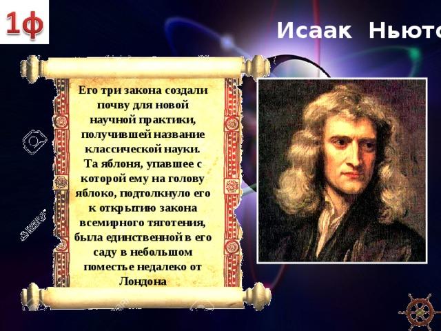Исаак Ньютон Его три закона создали почву для новой научной практики, получившей название классической науки.  Та яблоня, упавшее с которой ему на голову яблоко, подтолкнуло его к открытию закона всемирного тяготения, была единственной в его саду в небольшом поместье недалеко от Лондона