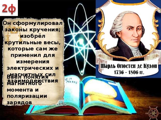 Он сформулировал законы кручения; изобрёл крутильные весы, которые сам же применил для измерения электрических и магнитных сил взаимодействия Ввёл понятия магнитного момента и поляризации зарядов