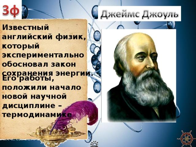 Известный английский физик, который экспериментально обосновал закон сохранения энергии. Его работы, положили начало новой научной дисциплине – термодинамике