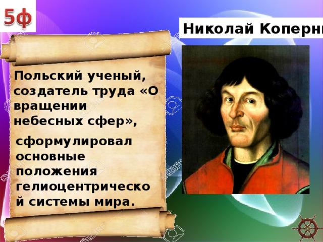 Николай Коперник Польский ученый, создатель труда «О вращении небесных сфер», сформулировал основные положения гелиоцентрической системы мира.