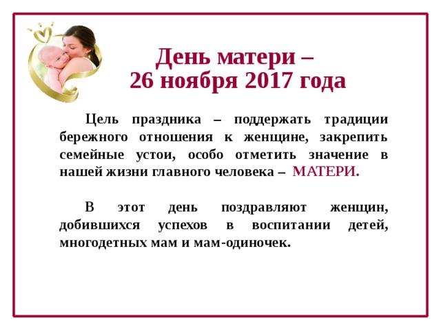 День матери – 26 ноября 2017 года Цель праздника – поддержать традиции бережного отношения к женщине, закрепить семейные устои, особо отметить значение в нашей жизни главного человека – МАТЕРИ.  В этот день поздравляют женщин, добившихся успехов в воспитании детей, многодетных мам и мам-одиночек.
