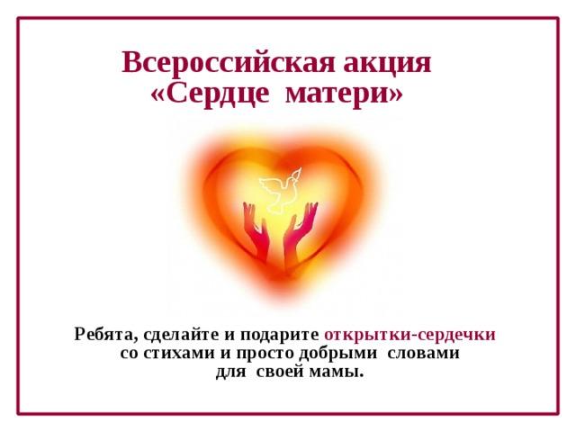 Всероссийская акция «Сердце матери» Ребята, сделайте и подарите открытки-сердечки  со стихами и просто добрыми словами  для своей мамы.