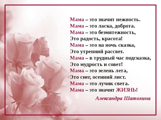 Мама – это значит нежность. Мама – это ласка, доброта. Мама – это безмятежность, Это радость, красота! Мама – это на ночь сказка, Это утренний рассвет. Мама – в трудный час подсказка, Это мудрость и совет! Мама – это зелень лета, Это снег, осенний лист. Мама – это лучик света. Мама – это значит жизнь!   Александра Шатохина