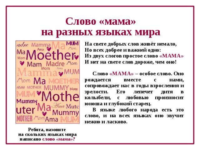 Слово «мама» на разных языках мира На свете добрых слов живёт немало, Но всех добрее и важней одно: Из двух слогов простое слово «МАМА» И нет на свете слов дороже, чем оно! Слово «МАМА» – особое слово. Оно рождается вместе с нами, сопровождает нас в годы взросления и зрелости. Его лепечет дитя в колыбели, с любовью произносит юноша и глубокий старец. В языке любого народа есть это слово, и на всех языках оно звучит нежно и ласково. Ребята, назовите  на скольких языках мира  написано слово «мама»?