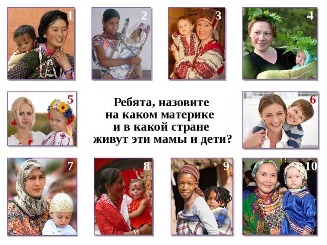 1 4 3 2 6 5 Ребята, назовите на каком материке и в какой стране  живут эти мамы и дети? 7 8 9 10