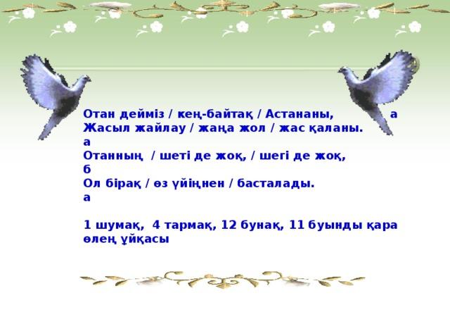Отан дейміз / кең-байтақ / Астананы, а Жасыл жайлау / жаңа жол / жас қаланы. а Отанның / шеті де жоқ, / шегі де жоқ, б Ол бірақ / өз үйіңнен / басталады. а  1 шумақ, 4 тармақ, 12 бунақ, 11 буынды қара өлең ұйқасы