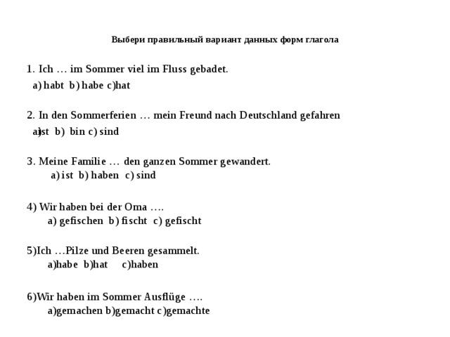 Выбери правильный вариант данных форм глагола   1. Ich … im Sommer viel im Fluss gebadet. a) habt b) habe c)hat 2. In den Sommerferien … mein Freund nach Deutschland gefahren ist b) bin c) sind ist b) bin c) sind 3. Meine Familie … den ganzen Sommer gewandert.  a) ist b) haben c) sind 4) Wir haben bei der Oma ….  a) gefischen b) fischt c) gefischt   5)Ich …Pilze und Beeren gesammelt.  а)habe b)hat с)haben 6)Wir haben im Sommer Ausflüge ….  a)gemachen b)gemacht c)gemachte