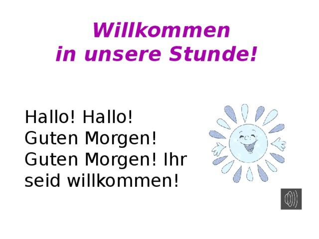 Willkommen  in unsere Stunde! Hallo! Hallo! Guten Morgen! Guten Morgen! Ihr seid willkommen!