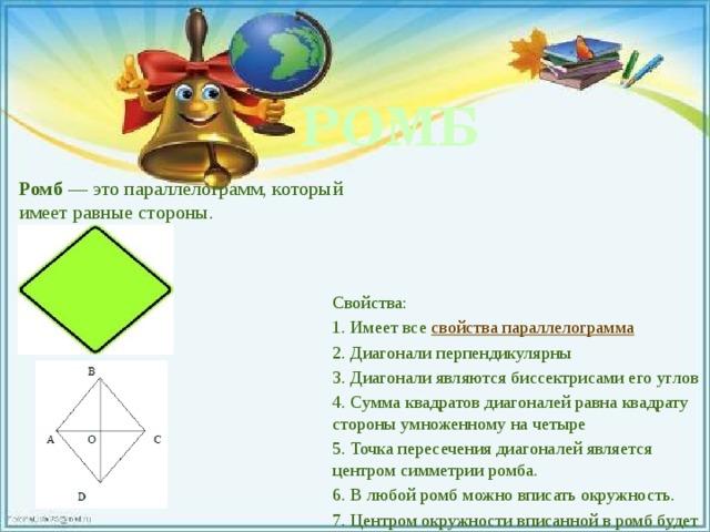РОМБ Ромб — это параллелограмм, который имеет равные стороны. Свойства: 1. Имеет все свойства параллелограмма 2. Диагонали перпендикулярны 3. Диагонали являются биссектрисами его углов 4. Сумма квадратов диагоналей равна квадрату стороны умноженному на четыре 5. Точка пересечения диагоналей является центром симметрии ромба. 6. В любой ромб можно вписать окружность. 7. Центром окружности вписанной в ромб будет точка пересечения его диагоналей.