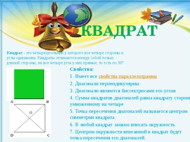 КВАДРАТ Квадрат - это четырехугольник у которого все четыре стороны и углы одинаковы. Квадраты отличаются между собой только длиной стороны, но все четыре угла у них прямые, то есть по 90°. Свойства: 1. Имеет все свойства параллелограмма 2. Диагонали перпендикулярны: 3. Диагонали являются биссектрисами его углов 4. Сумма квадратов диагоналей равна квадрату стороны умноженному на четыре 5. Точка пересечения диагоналей называется центром симметрии квадрата. 6. В любой квадрат можно вписать окружность. 7. Центром окружности вписанной в квадрат будет точка пересечения его диагоналей.