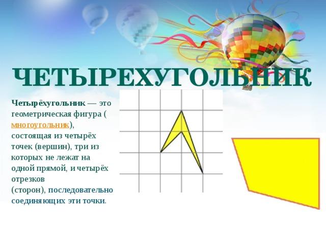 ЧЕТЫРЕХУГОЛЬНИК Четырёхугольник — это геометрическая фигура ( многоугольник ), состоящая из четырёх точек (вершин), три из которых не лежат на одной прямой, и четырёх отрезков (сторон), последовательно соединяющих эти точки.