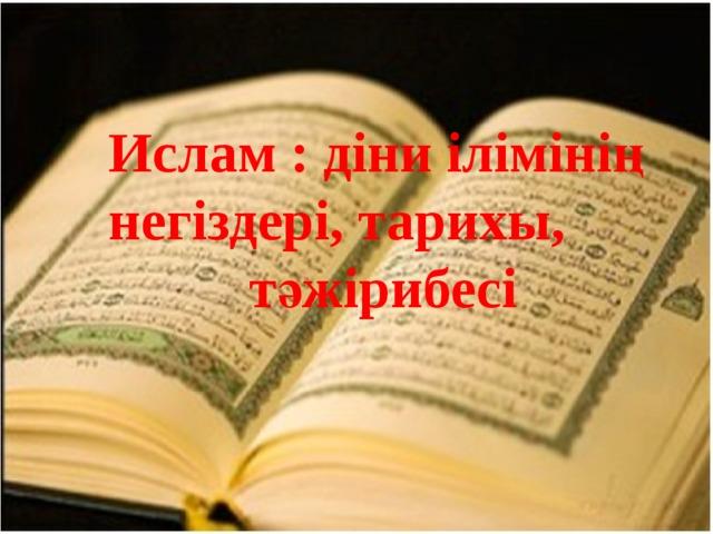 Ислам : діни ілімінің негіздері, тарихы, тәжірибесі