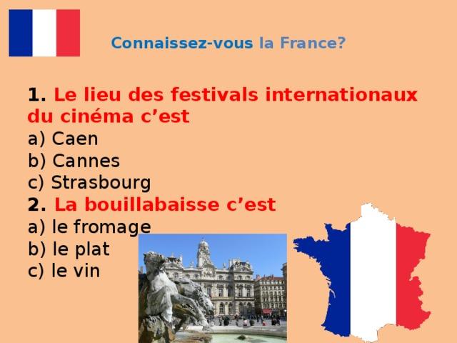 Connaissez-vous la France? 1.  Le lieu des festivals internationaux du cinéma c'est  a) Caen  b) Cannes  c) Strasbourg  2. La bouillabaisse c'est  a) le fromage  b) le plat  c) le vin