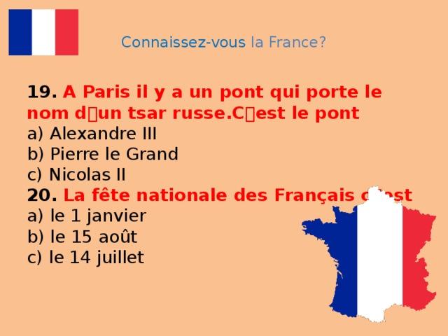 Connaissez-vous la France? 19.  A Paris il y a un pont qui porte le nom d ۥ un tsar russe.C ۥ est le pont  a) Alexandre III  b) Pierre le Grand  c) Nicolas II  20.  La fête nationale des Français c ۥ est  a) le 1 janvier  b) le 15 août  c) le 14 juillet