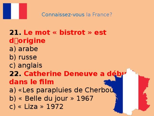 Connaissez-vous la France? 21.  Le mot « bistrot » est d ۥ origine  a) arabe  b) russe  c) anglais  22. Catherine Deneuve a débuté dans le film  a) «Les parapluies de Cherbourg »  b) « Belle du jour » 1967  c) « Liza » 1972
