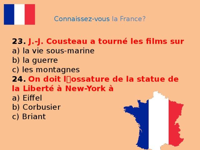 Connaissez-vous la France? 23.  J.-J. Cousteau a tourné les films sur   a) la vie sous-marine  b) la guerre  c) les montagnes  24.  On doit l ۥ ossature de la statue de la Liberté à New-York à  a) Eiffel  b) Corbusier  c) Briant