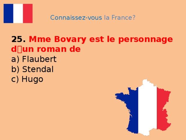 Connaissez-vous la France? 25. Mme Bovary est le personnage d ۥ un roman de  a) Flaubert  b) Stendal  c) Hugo