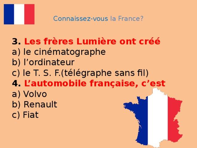 Connaissez-vous la France? 3.  Les frères Lumière ont créé   a) le cinématographe  b) l'ordinateur  c) le T. S. F.(télégraphe sans fil)  4.  L'automobile française, c'est  a) Volvo  b) Renault  c) Fiat
